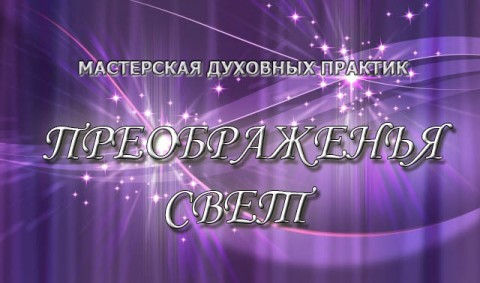 Мастерская духовных практик ПРЕОБРАЖЕНЬЯ СВЕТ